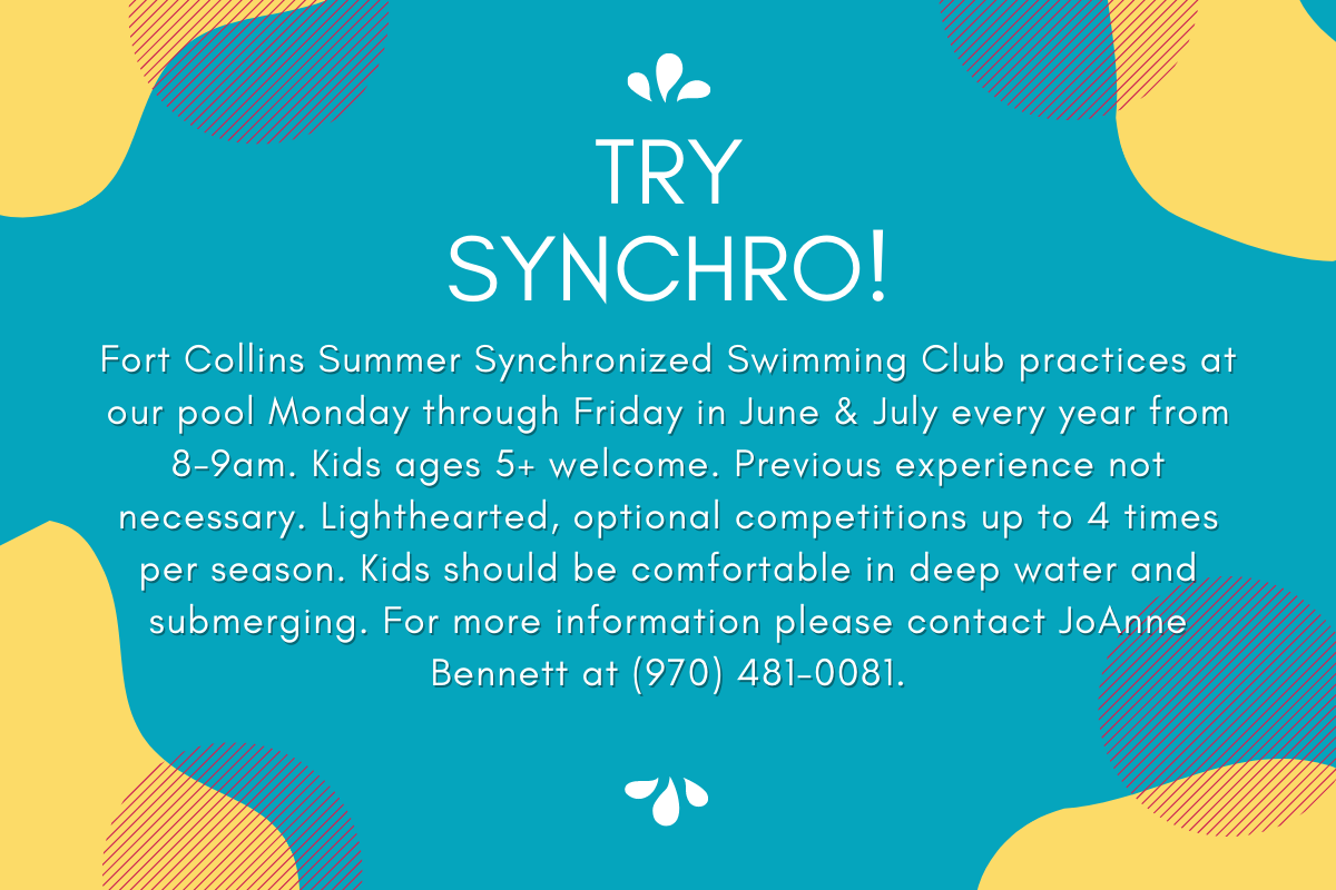 Fort Collins Summer Synchronized Swimming Club practices at our pool Monday through Friday in June & July every year from 8-9am. Kids ages 5+ welcome. Previous experience not necessary. Lighthearted, optional competitions up to 4 times per season. Kids should be comfortable in deep water and submerging. For more information please contact JoAnne Bennett at (970) 481-0081.