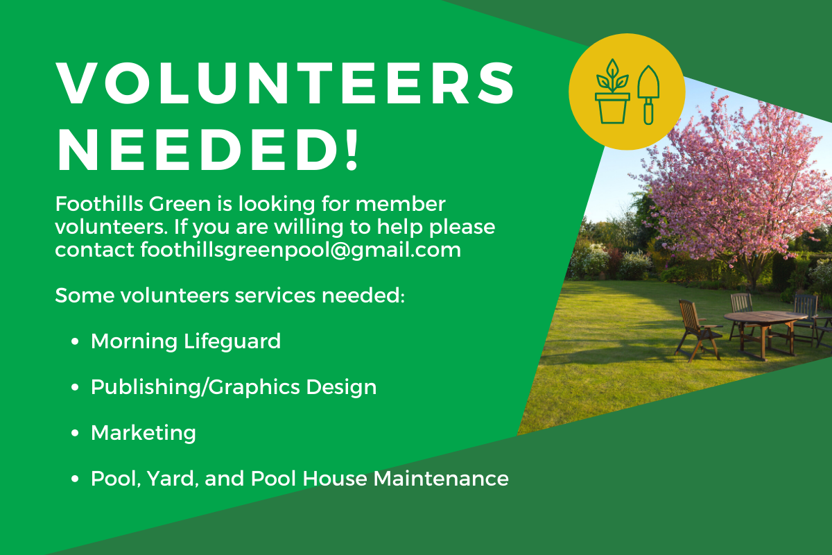 Foothills Green is looking for member volunteers. If you are willing to help please contact foothillsgreenpool@gmail.com. Some volunteers services needed:      Morning Lifeguard     Publishing/Graphics Design     Marketing     Pool, Yard, and Pool House Maintenance